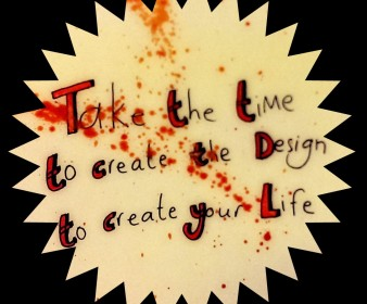 Take the Time to create the Design To create your Life